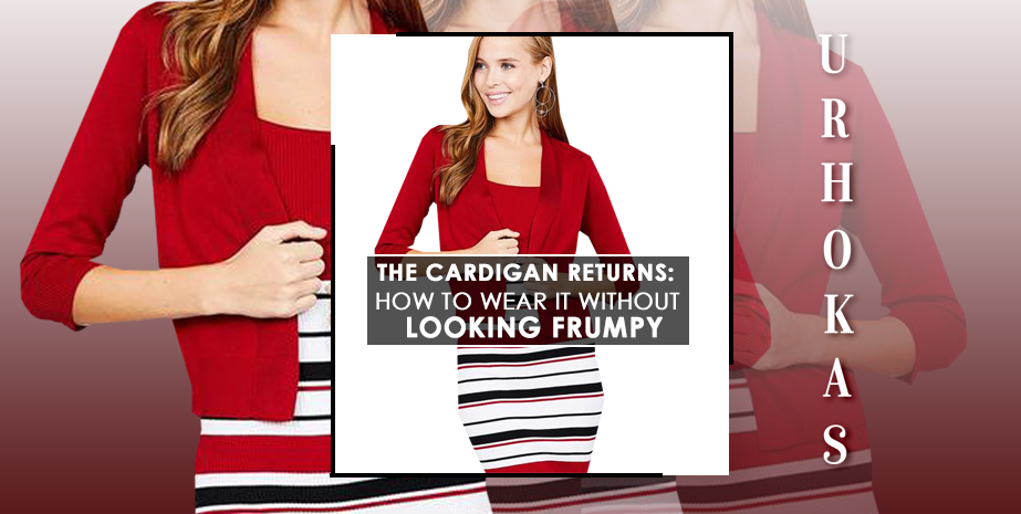 How to Wear The Cardigan Whithout Looking Frumpy