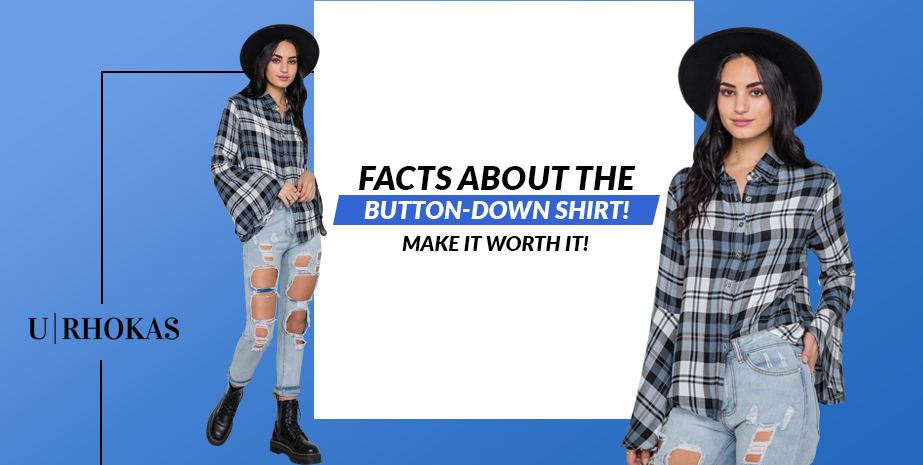 FACTS ABOUT THE BUTTON-DOWN SHIRT! MAKE IT WORTH IT!